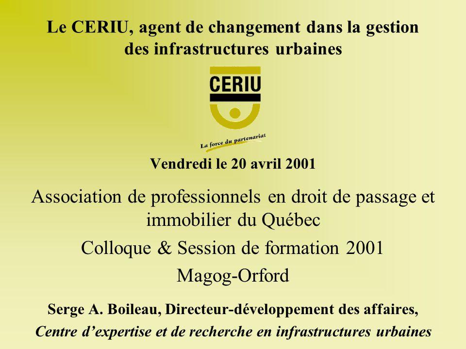 Le CERIU, agent de changement dans la gestion des infrastructures urbaines Vendredi le 20 avril 2001 Association de professionnels en droit de passage et immobilier du Québec Colloque & Session de formation 2001 Magog-Orford Serge A.