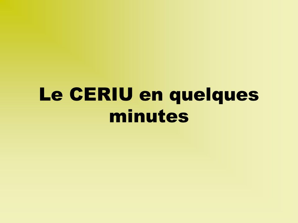 Le CERIU en quelques minutes