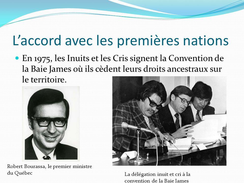Laccord avec les premières nations En 1975, les Inuits et les Cris signent la Convention de la Baie James où ils cèdent leurs droits ancestraux sur le