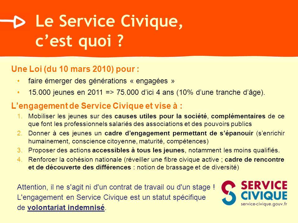 Le Service Civique, cest quoi ? Une Loi (du 10 mars 2010) pour : faire émerger des générations « engagées » 15.000 jeunes en 2011 => 75.000 dici 4 ans