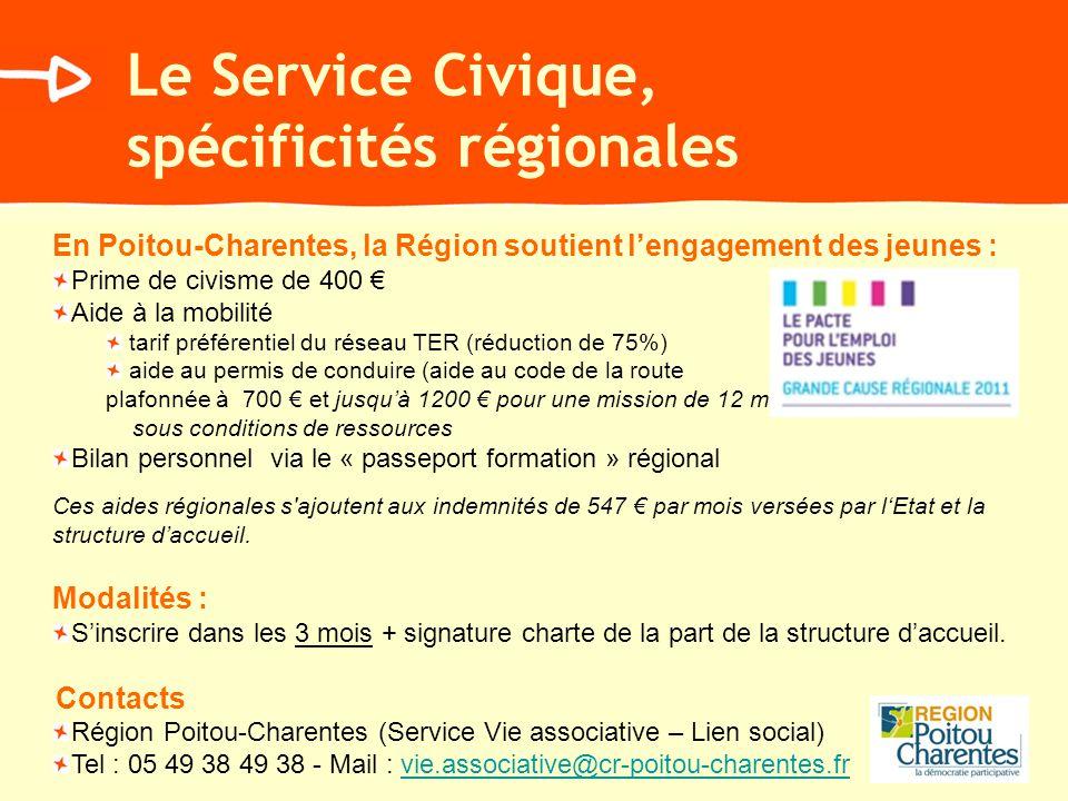 Le Service Civique, spécificités régionales En Poitou-Charentes, la Région soutient lengagement des jeunes : Prime de civisme de 400 Aide à la mobilité tarif préférentiel du réseau TER (réduction de 75%) aide au permis de conduire (aide au code de la route plafonnée à 700 et jusquà 1200 pour une mission de 12 mois) sous conditions de ressources Bilan personnel via le « passeport formation » régional Ces aides régionales s ajoutent aux indemnités de 547 par mois versées par lEtat et la structure daccueil.