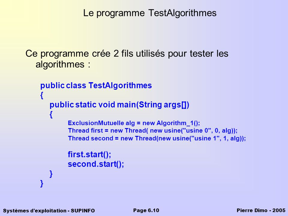 Systèmes d exploitation - SUPINFO Pierre Dimo - 2005Page 6.10 Le programme TestAlgorithmes Ce programme crée 2 fils utilisés pour tester les algorithmes : public class TestAlgorithmes { public static void main(String args[]) { ExclusionMutuelle alg = new Algorithm_1(); Thread first = new Thread( new usine( usine 0 , 0, alg)); Thread second = new Thread(new usine( usine 1 , 1, alg)); first.start(); second.start(); }