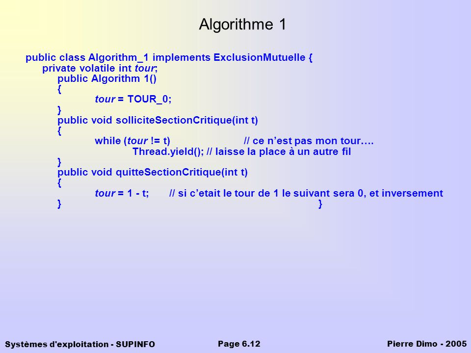 Systèmes d exploitation - SUPINFO Pierre Dimo - 2005Page 6.12 Algorithme 1 public class Algorithm_1 implements ExclusionMutuelle { private volatile int tour; public Algorithm 1() { tour = TOUR_0; } public void solliciteSectionCritique(int t) { while (tour != t)// ce nest pas mon tour….