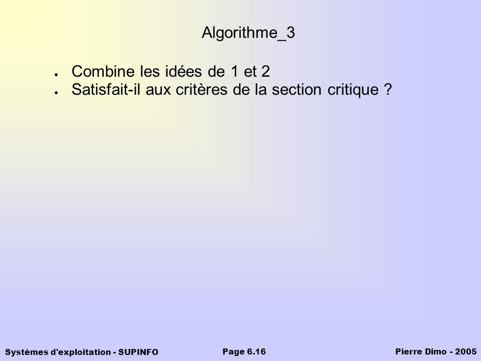 Systèmes d'exploitation - SUPINFO Pierre Dimo - 2005Page 6.16 Algorithme_3 Combine les idées de 1 et 2 Satisfait-il aux critères de la section critiqu