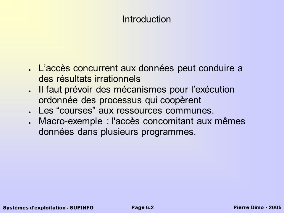 Systèmes d'exploitation - SUPINFO Pierre Dimo - 2005Page 6.2 Introduction Laccès concurrent aux données peut conduire a des résultats irrationnels Il