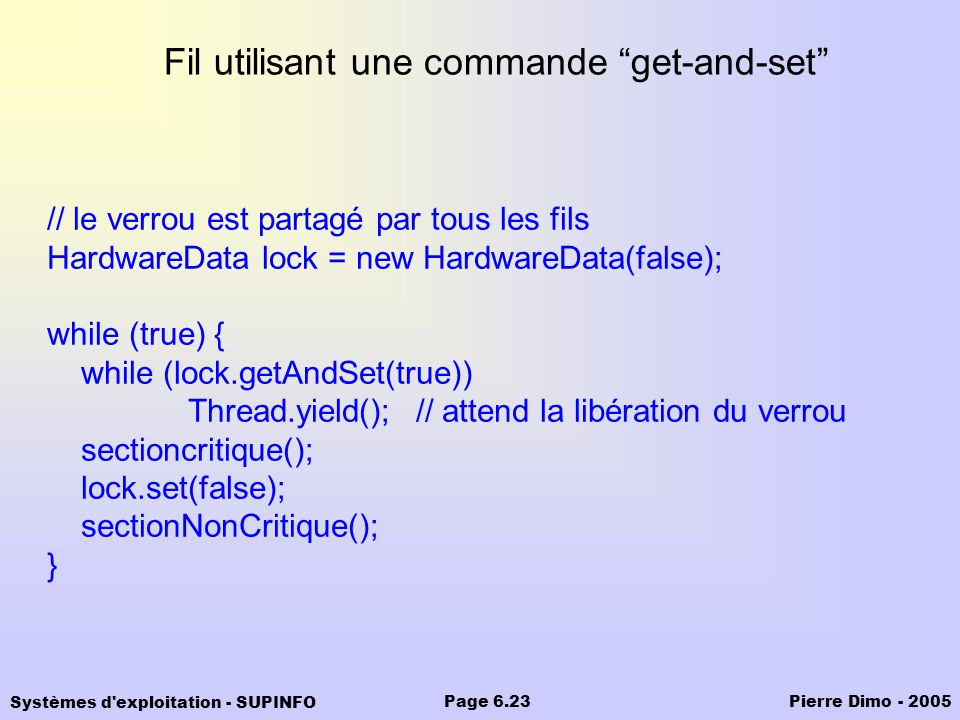 Systèmes d exploitation - SUPINFO Pierre Dimo - 2005Page 6.23 Fil utilisant une commande get-and-set // le verrou est partagé par tous les fils HardwareData lock = new HardwareData(false); while (true) { while (lock.getAndSet(true)) Thread.yield();// attend la libération du verrou sectioncritique(); lock.set(false); sectionNonCritique(); }