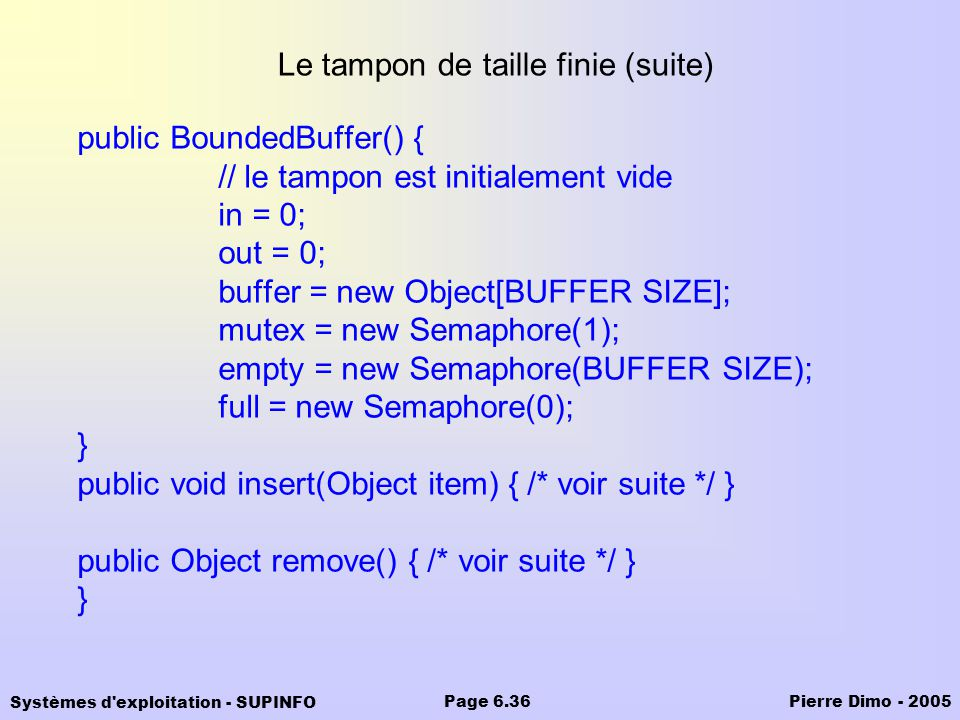Systèmes d exploitation - SUPINFO Pierre Dimo - 2005Page 6.36 Le tampon de taille finie (suite) public BoundedBuffer() { // le tampon est initialement vide in = 0; out = 0; buffer = new Object[BUFFER SIZE]; mutex = new Semaphore(1); empty = new Semaphore(BUFFER SIZE); full = new Semaphore(0); } public void insert(Object item) { /* voir suite */ } public Object remove() { /* voir suite */ } }