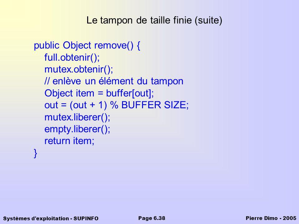 Systèmes d'exploitation - SUPINFO Pierre Dimo - 2005Page 6.38 Le tampon de taille finie (suite) public Object remove() { full.obtenir(); mutex.obtenir