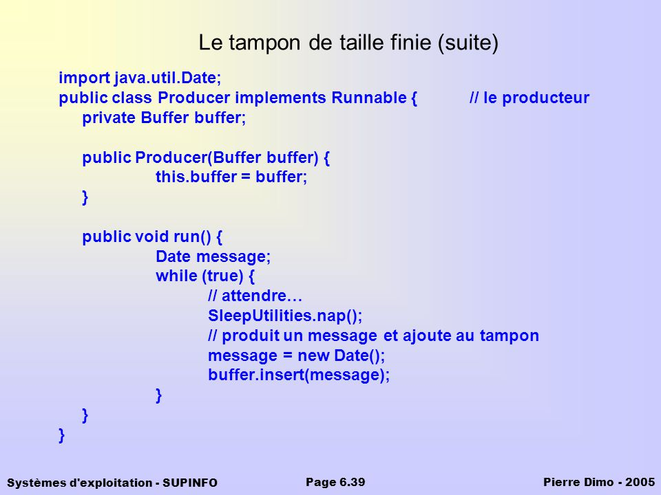 Systèmes d exploitation - SUPINFO Pierre Dimo - 2005Page 6.39 Le tampon de taille finie (suite) import java.util.Date; public class Producer implements Runnable {// le producteur private Buffer buffer; public Producer(Buffer buffer) { this.buffer = buffer; } public void run() { Date message; while (true) { // attendre… SleepUtilities.nap(); // produit un message et ajoute au tampon message = new Date(); buffer.insert(message); }