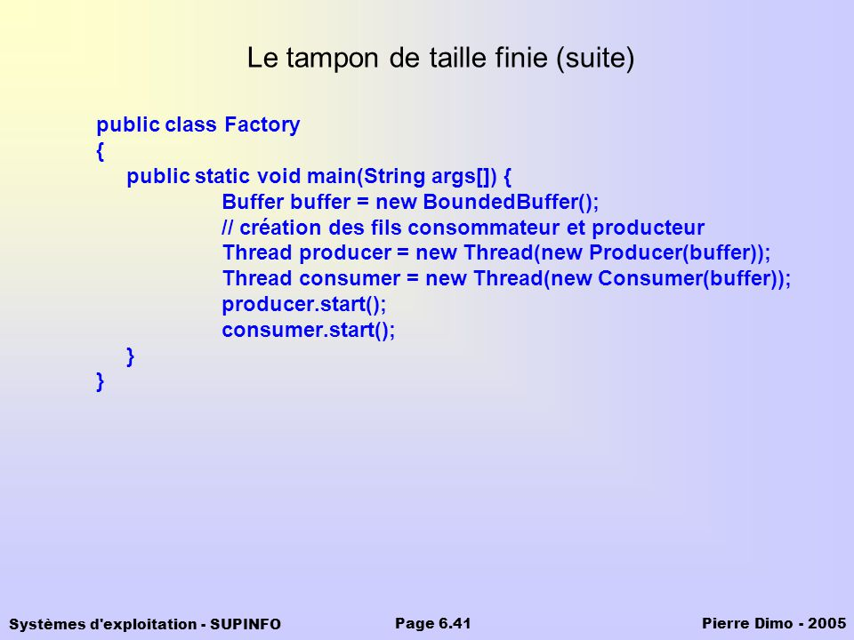 Systèmes d'exploitation - SUPINFO Pierre Dimo - 2005Page 6.41 Le tampon de taille finie (suite) public class Factory { public static void main(String