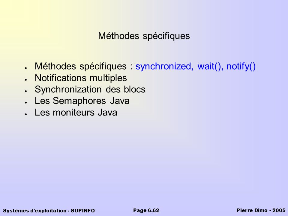 Systèmes d exploitation - SUPINFO Pierre Dimo - 2005Page 6.62 Méthodes spécifiques Méthodes spécifiques : synchronized, wait(), notify() Notifications multiples Synchronization des blocs Les Semaphores Java Les moniteurs Java