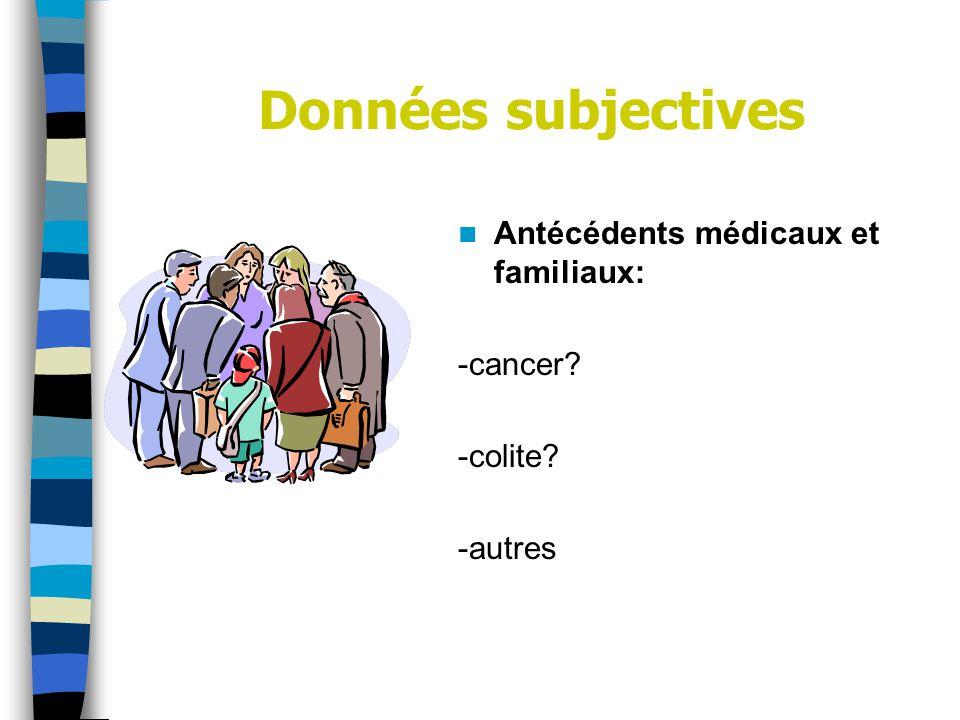 Données subjectives Antécédents médicaux et familiaux: -cancer? -colite? -autres