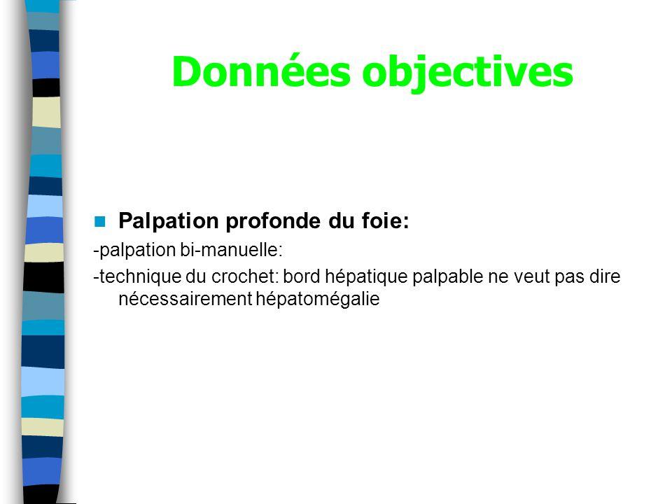Données objectives Palpation profonde du foie: -palpation bi-manuelle: -technique du crochet: bord hépatique palpable ne veut pas dire nécessairement hépatomégalie