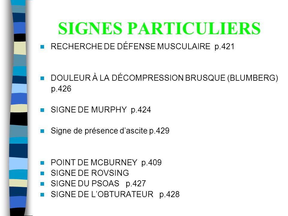 SIGNES PARTICULIERS RECHERCHE DE DÉFENSE MUSCULAIRE p.421 DOULEUR À LA DÉCOMPRESSION BRUSQUE (BLUMBERG) p.426 SIGNE DE MURPHY p.424 Signe de présence dascite p.429 POINT DE MCBURNEY p.409 SIGNE DE ROVSING SIGNE DU PSOAS p.427 SIGNE DE LOBTURATEUR p.428