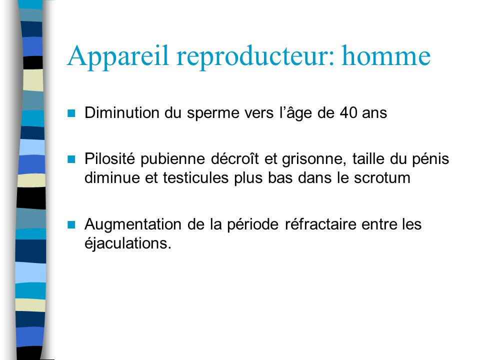 Appareil reproducteur: homme Diminution du sperme vers lâge de 40 ans Pilosité pubienne décroît et grisonne, taille du pénis diminue et testicules plus bas dans le scrotum Augmentation de la période réfractaire entre les éjaculations.