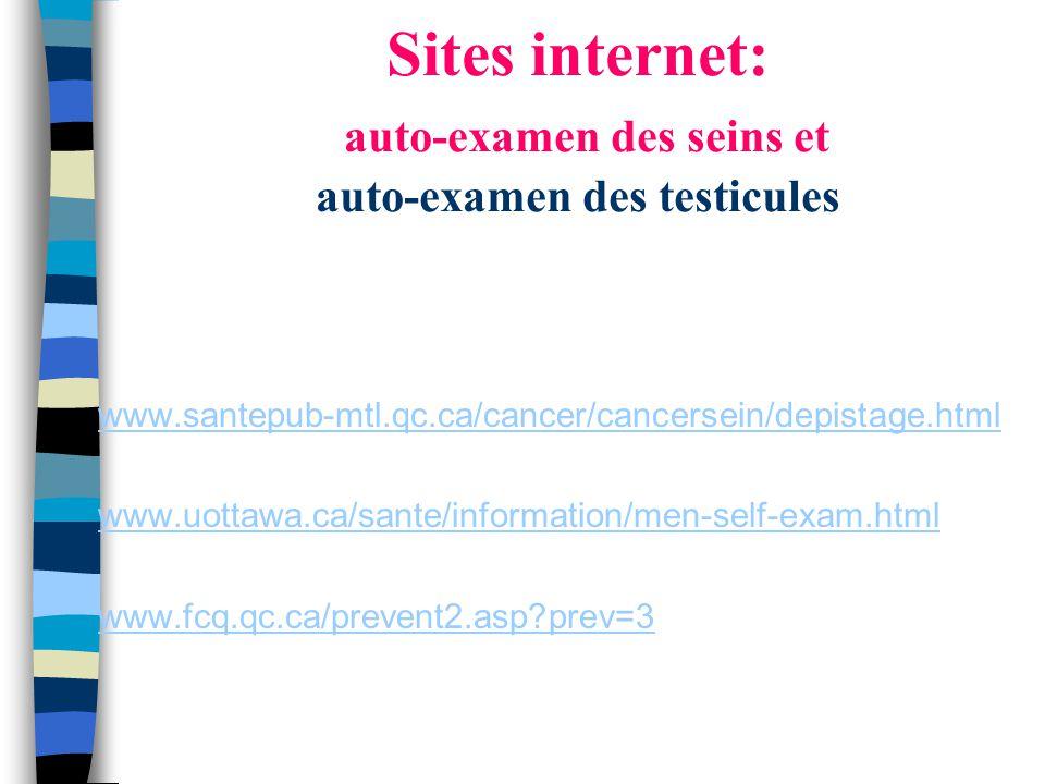 Sites internet: auto-examen des seins et auto-examen des testicules www.santepub-mtl.qc.ca/cancer/cancersein/depistage.html www.uottawa.ca/sante/information/men-self-exam.html www.fcq.qc.ca/prevent2.asp?prev=3