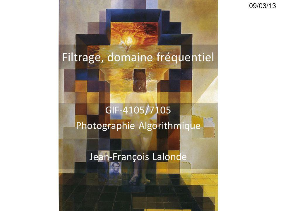 Filtrage, domaine fréquentiel GIF-4105/7105 Photographie Algorithmique Jean-François Lalonde 09/03/13