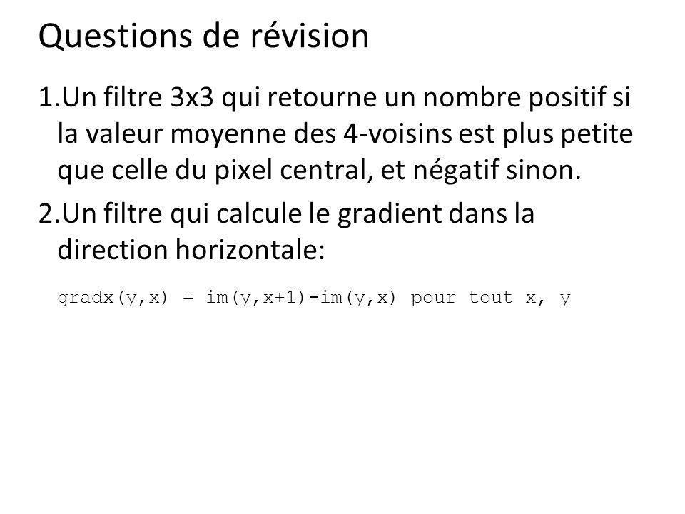 Questions de révision 1.Un filtre 3x3 qui retourne un nombre positif si la valeur moyenne des 4-voisins est plus petite que celle du pixel central, et