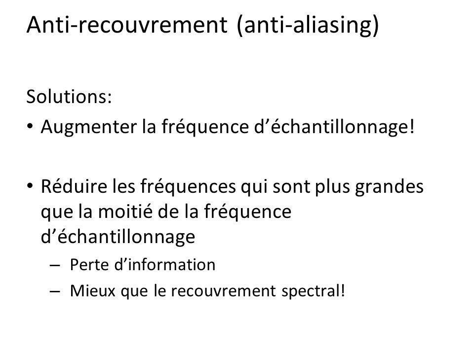 Anti-recouvrement (anti-aliasing) Solutions: Augmenter la fréquence déchantillonnage! Réduire les fréquences qui sont plus grandes que la moitié de la