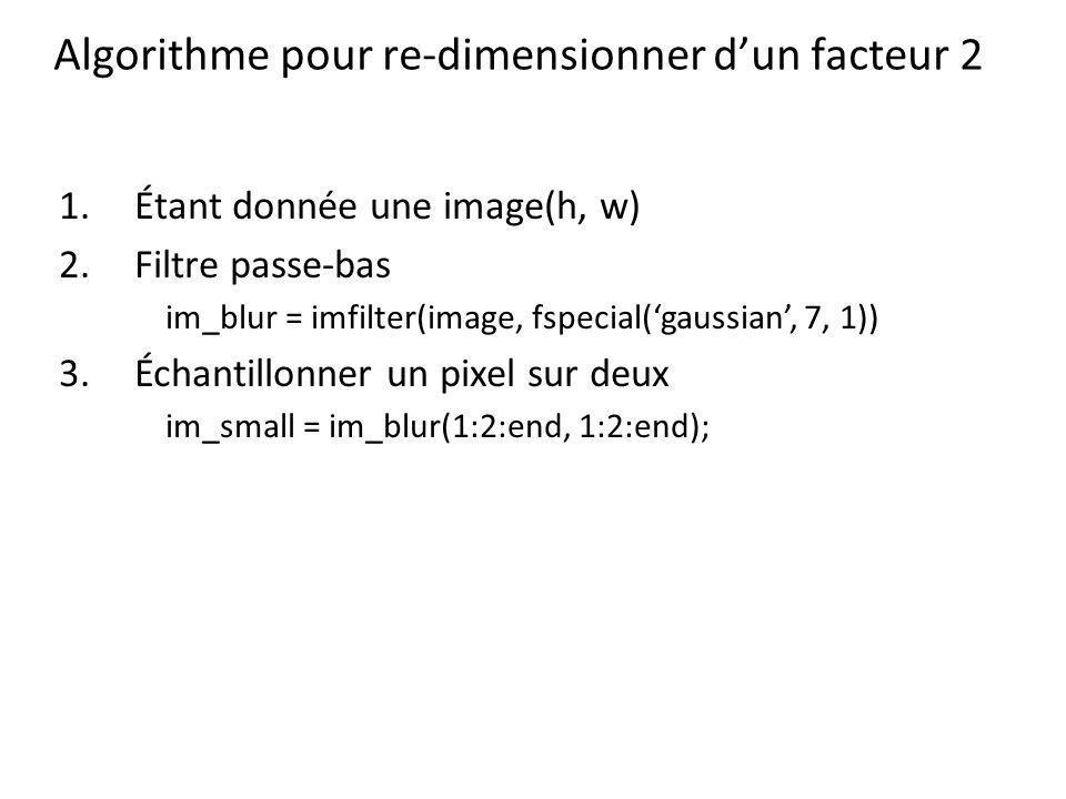Algorithme pour re-dimensionner dun facteur 2 1.Étant donnée une image(h, w) 2.Filtre passe-bas im_blur = imfilter(image, fspecial(gaussian, 7, 1)) 3.