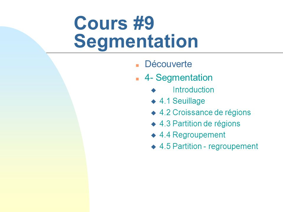 Cours #9 Segmentation n Découverte n 4- Segmentation u Introduction u 4.1 Seuillage u 4.2 Croissance de régions u 4.3 Partition de régions u 4.4 Regroupement u 4.5 Partition - regroupement