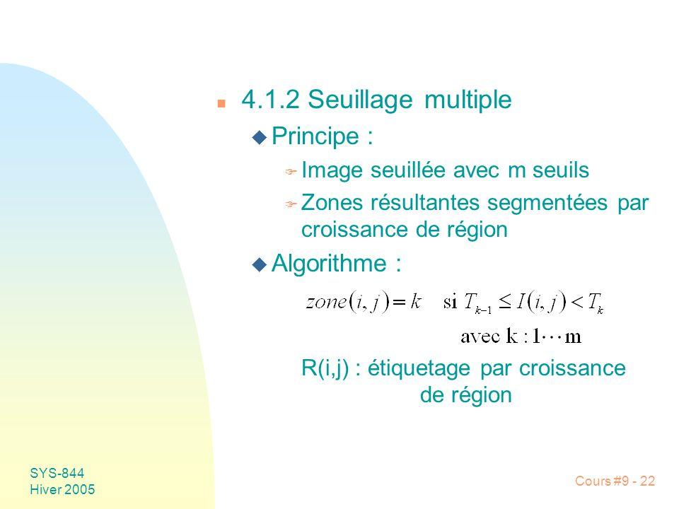 SYS-844 Hiver 2005 Cours #9 - 22 n 4.1.2 Seuillage multiple u Principe : F Image seuillée avec m seuils F Zones résultantes segmentées par croissance de région u Algorithme : R(i,j) : étiquetage par croissance de région
