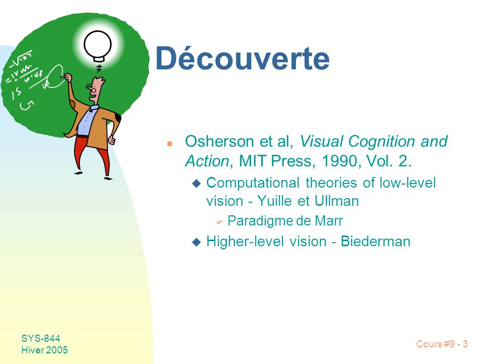 SYS-844 Hiver 2005 Cours #9 - 3 Découverte n Osherson et al, Visual Cognition and Action, MIT Press, 1990, Vol. 2. u Computational theories of low-lev
