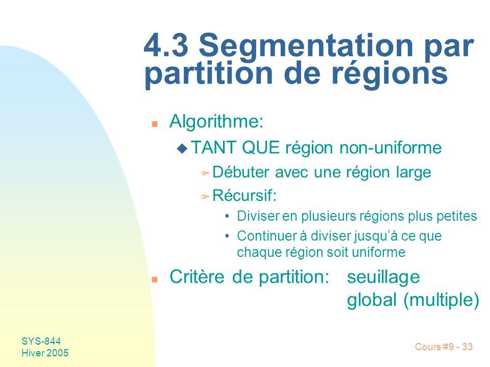 SYS-844 Hiver 2005 Cours #9 - 33 4.3 Segmentation par partition de régions n Algorithme: u TANT QUE région non-uniforme F Débuter avec une région large F Récursif: Diviser en plusieurs régions plus petites Continuer à diviser jusquà ce que chaque région soit uniforme n Critère de partition:seuillage global (multiple)