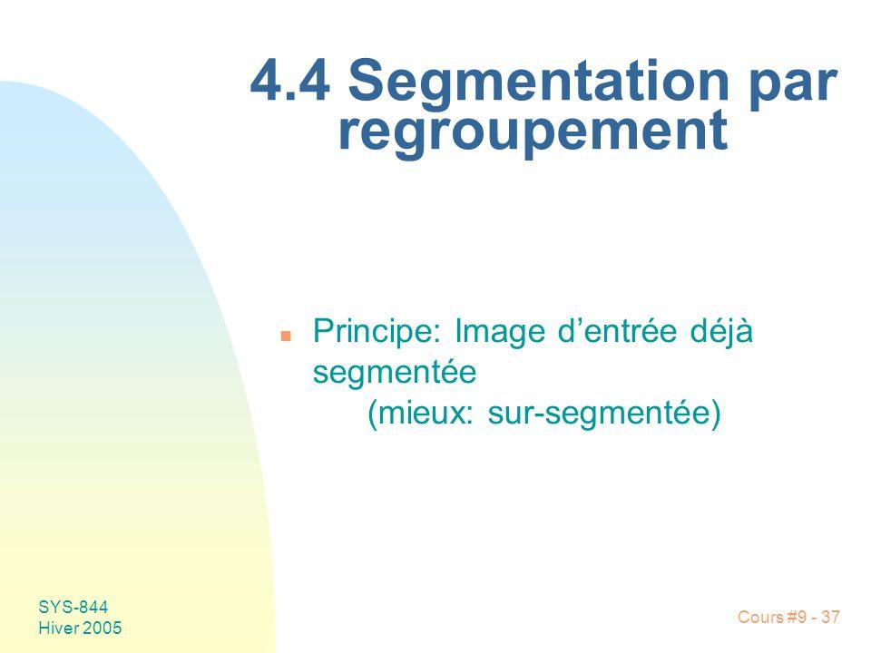 SYS-844 Hiver 2005 Cours #9 - 37 4.4 Segmentation par regroupement n Principe:Image dentrée déjà segmentée (mieux: sur-segmentée)