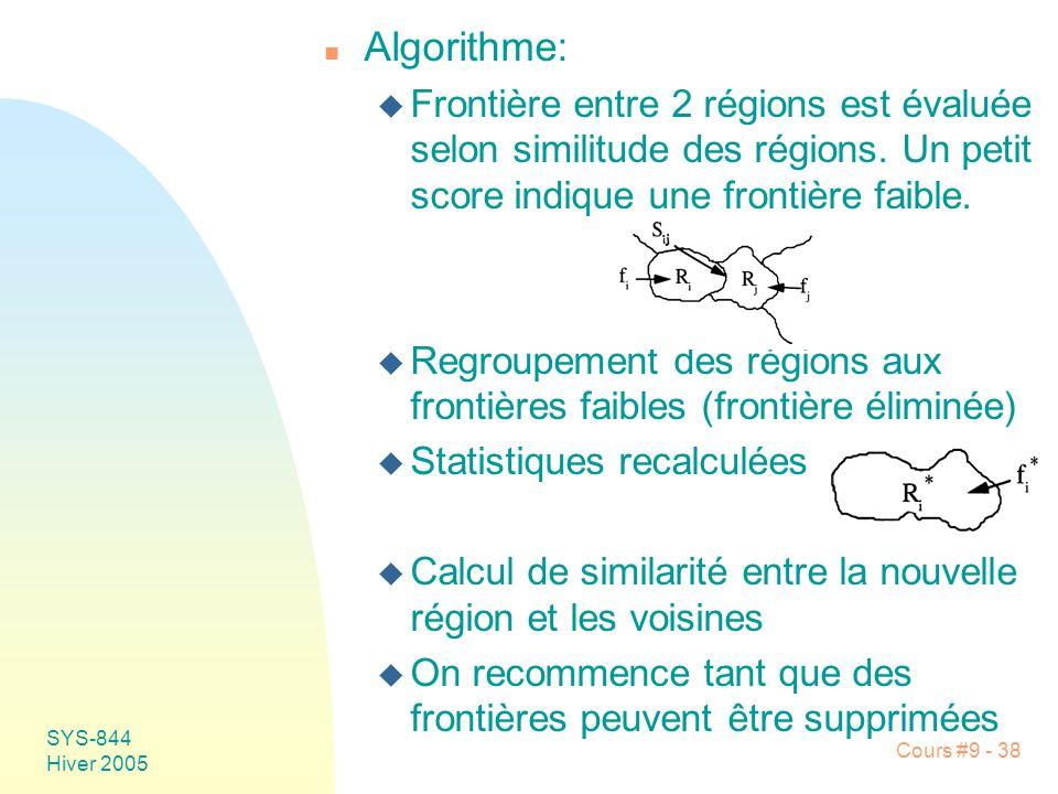 SYS-844 Hiver 2005 Cours #9 - 38 n Algorithme: u Frontière entre 2 régions est évaluée selon similitude des régions.