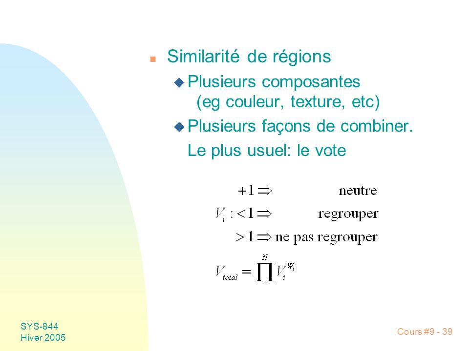 SYS-844 Hiver 2005 Cours #9 - 39 n Similarité de régions u Plusieurs composantes (eg couleur, texture, etc) u Plusieurs façons de combiner.