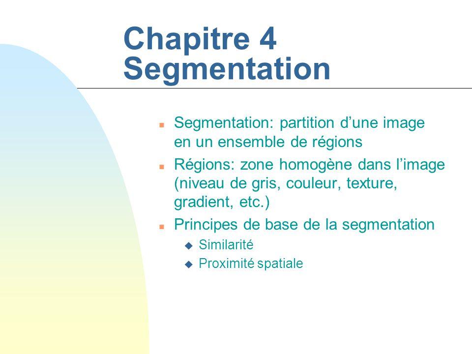 Chapitre 4 Segmentation n Segmentation: partition dune image en un ensemble de régions n Régions: zone homogène dans limage (niveau de gris, couleur, texture, gradient, etc.) n Principes de base de la segmentation u Similarité u Proximité spatiale