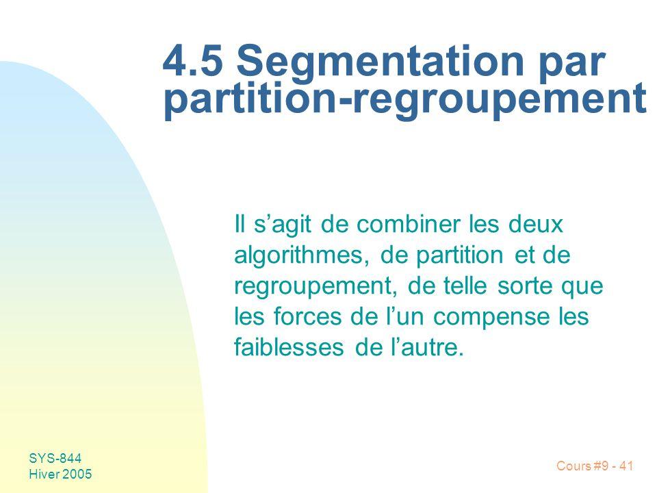 SYS-844 Hiver 2005 Cours #9 - 41 4.5 Segmentation par partition-regroupement Il sagit de combiner les deux algorithmes, de partition et de regroupement, de telle sorte que les forces de lun compense les faiblesses de lautre.