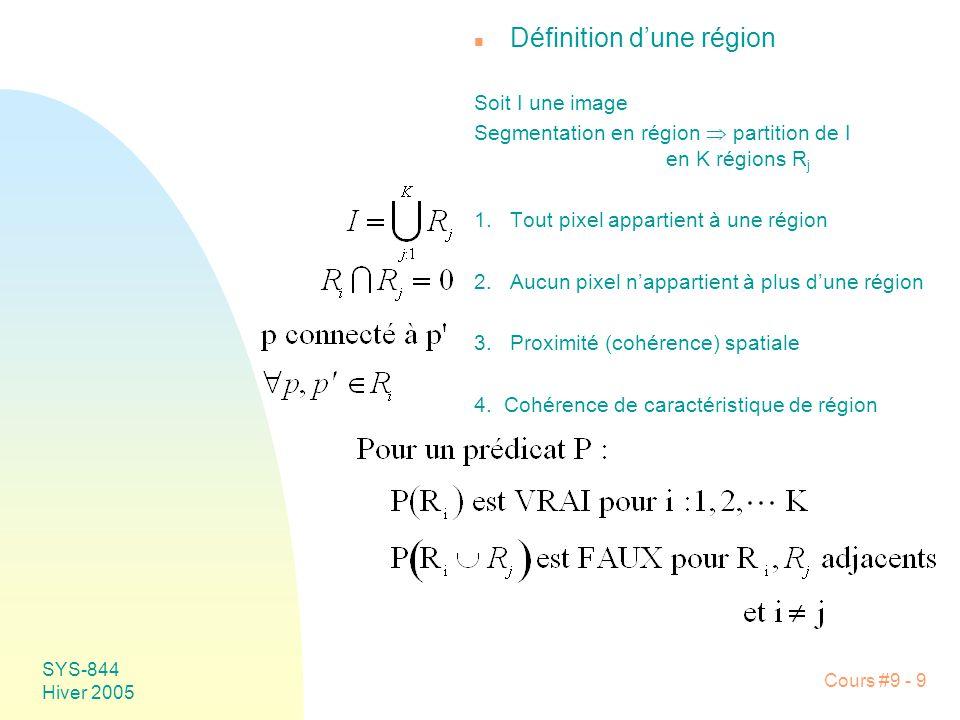 SYS-844 Hiver 2005 Cours #9 - 9 n Définition dune région Soit I une image Segmentation en région partition de I en K régions R j 1.Tout pixel appartient à une région 2.Aucun pixel nappartient à plus dune région 3.Proximité (cohérence) spatiale 4.