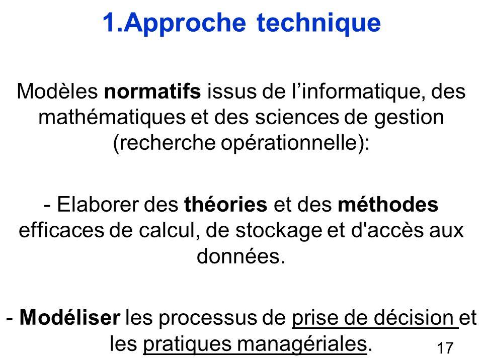 1.Approche technique Modèles normatifs issus de linformatique, des mathématiques et des sciences de gestion (recherche opérationnelle): - Elaborer des