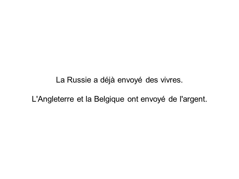 La Russie a déjà envoyé des vivres. L Angleterre et la Belgique ont envoyé de l argent.