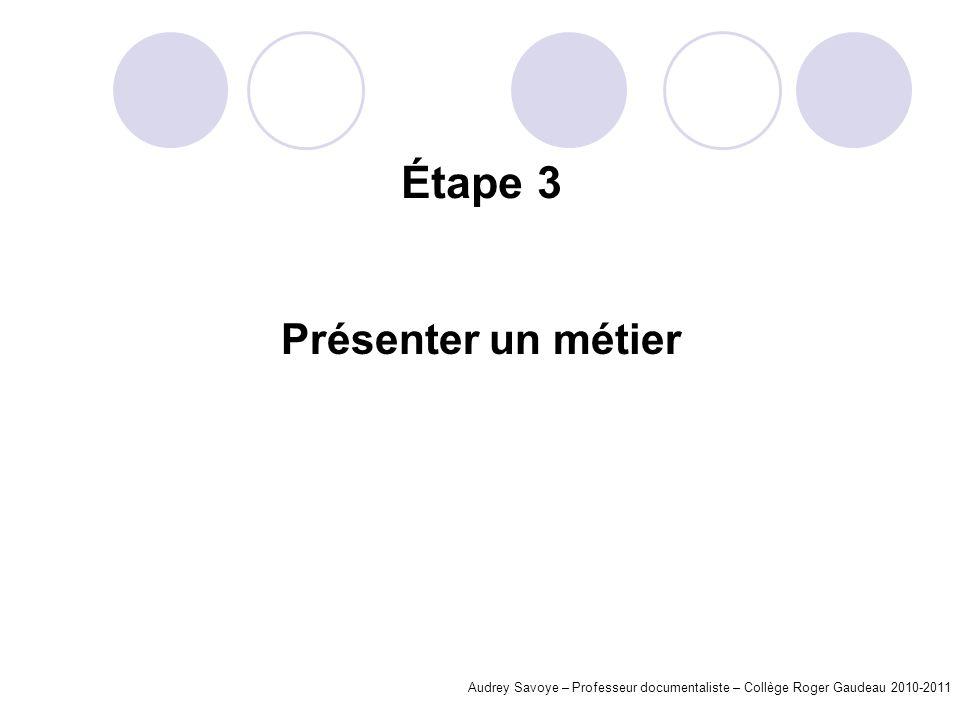 Étape 3 Présenter un métier Audrey Savoye – Professeur documentaliste – Collège Roger Gaudeau 2010-2011