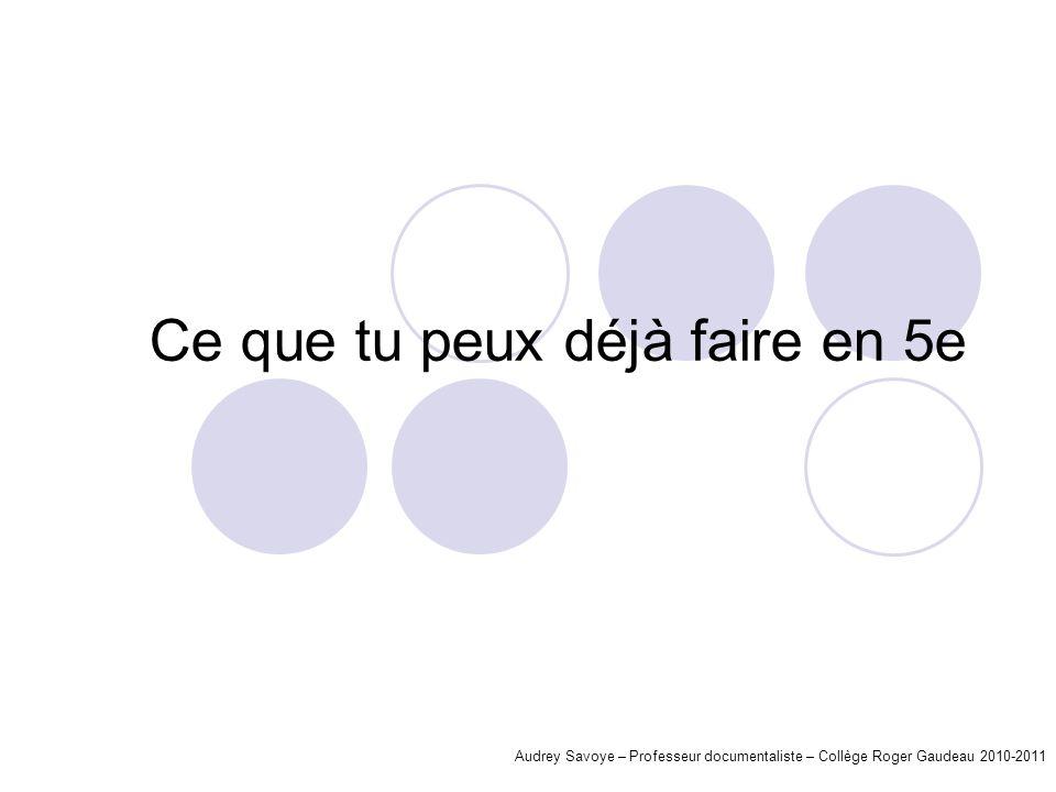 Ce que tu peux déjà faire en 5e Audrey Savoye – Professeur documentaliste – Collège Roger Gaudeau 2010-2011