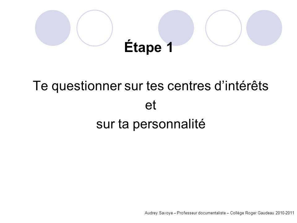 Étape 1 Te questionner sur tes centres dintérêts et sur ta personnalité Audrey Savoye – Professeur documentaliste – Collège Roger Gaudeau 2010-2011