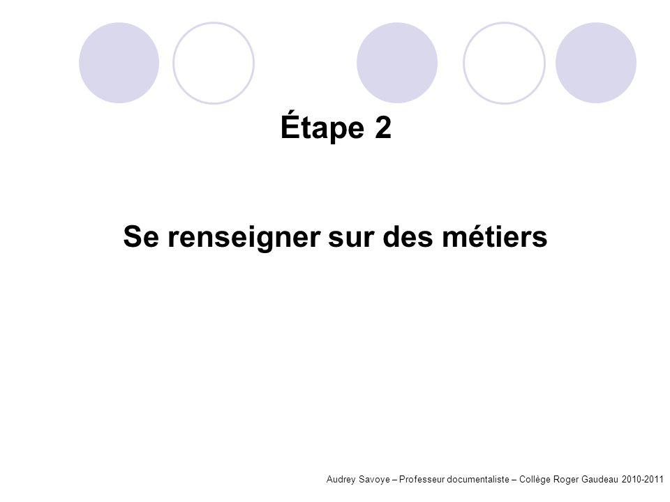 Étape 2 Se renseigner sur des métiers Audrey Savoye – Professeur documentaliste – Collège Roger Gaudeau 2010-2011