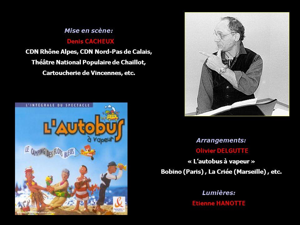 Mise en scène: Denis CACHEUX CDN Rhône Alpes, CDN Nord-Pas de Calais, Théâtre National Populaire de Chaillot, Cartoucherie de Vincennes, etc. Arrangem