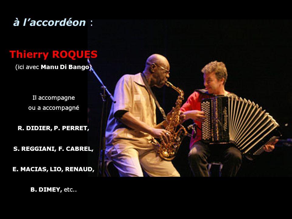 A à laccordéon : Thierry ROQUES (ici avec Manu Di Bango) Il accompagne ou a accompagné R. DIDIER, P. PERRET, S. REGGIANI, F. CABREL, E. MACIAS, LIO, R
