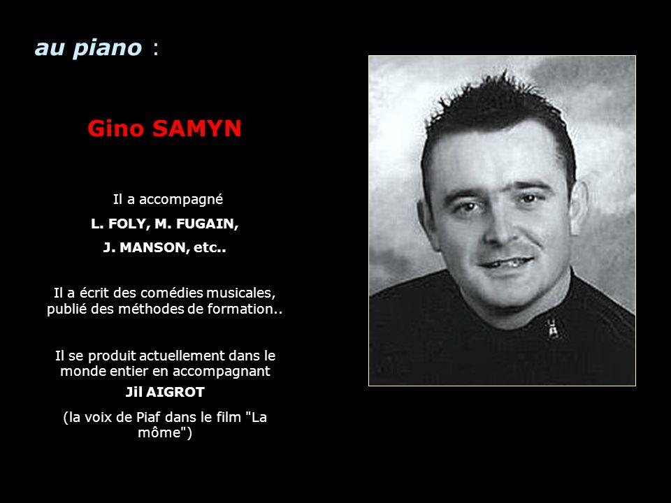 Piano au piano : Gino SAMYN Il a accompagné L. FOLY, M. FUGAIN, J. MANSON, etc.. Il a écrit des comédies musicales, publié des méthodes de formation..