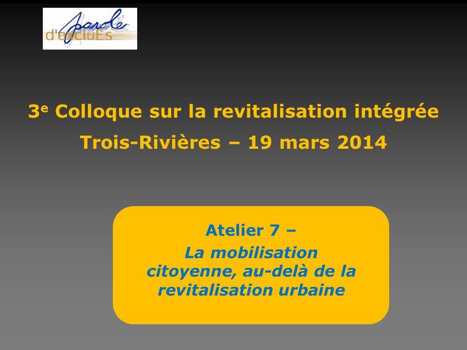 Atelier 7 – La mobilisation citoyenne, au-delà de la revitalisation urbaine 3 e Colloque sur la revitalisation intégrée Trois-Rivières – 19 mars 2014
