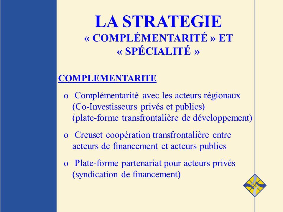 COMPLEMENTARITE o Complémentarité avec les acteurs régionaux (Co-Investisseurs privés et publics) (plate-forme transfrontalière de développement) o Creuset coopération transfrontalière entre acteurs de financement et acteurs publics o Plate-forme partenariat pour acteurs privés (syndication de financement) LA STRATEGIE « COMPLÉMENTARITÉ » ET « SPÉCIALITÉ »