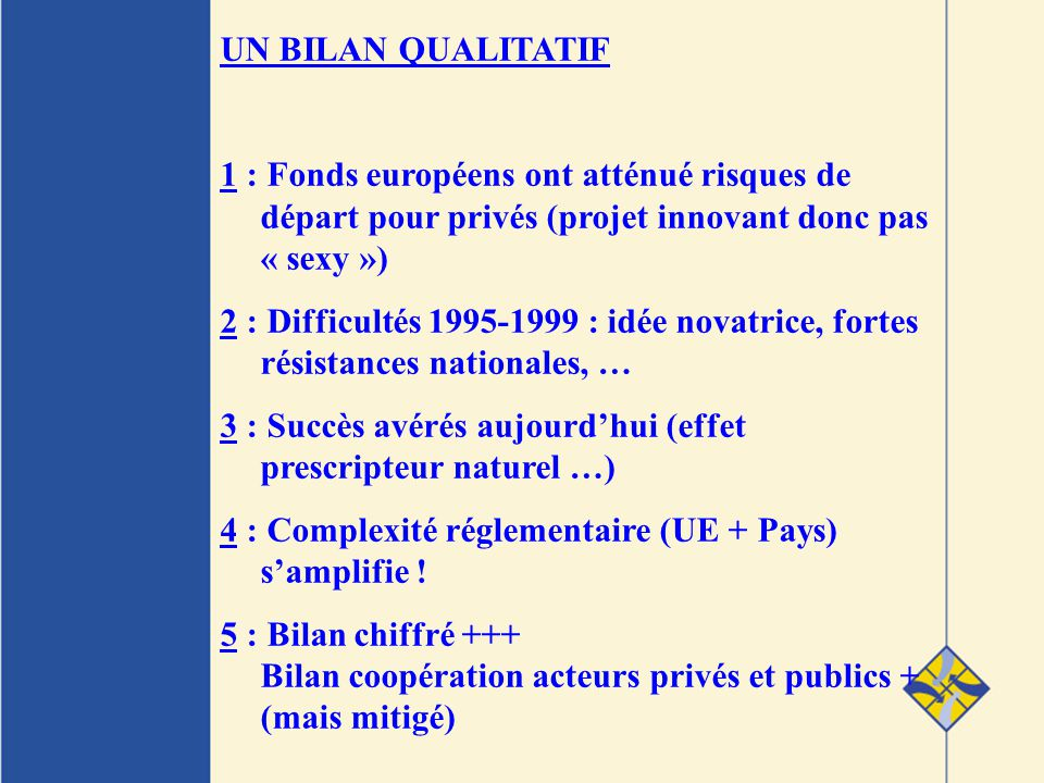UN BILAN QUALITATIF 1 : Fonds européens ont atténué risques de départ pour privés (projet innovant donc pas « sexy ») 2 : Difficultés 1995-1999 : idée novatrice, fortes résistances nationales, … 3 : Succès avérés aujourdhui (effet prescripteur naturel …) 4 : Complexité réglementaire (UE + Pays) samplifie .