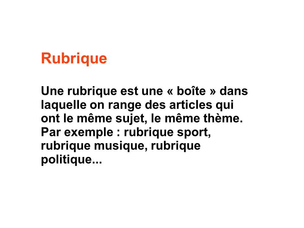 Rubrique Une rubrique est une « boîte » dans laquelle on range des articles qui ont le même sujet, le même thème.