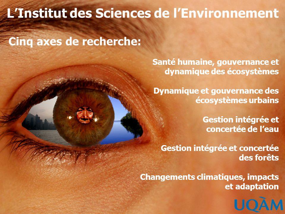 LInstitut des Sciences de lEnvironnement Cinq axes de recherche: Santé humaine, gouvernance et dynamique des écosystèmes Dynamique et gouvernance des écosystèmes urbains Gestion intégrée et concertée de leau Gestion intégrée et concertée des forêts Changements climatiques, impacts et adaptation