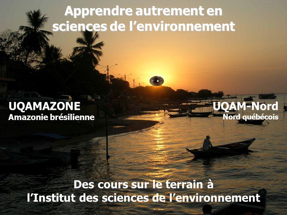 Apprendre autrement en sciences de lenvironnement Des cours sur le terrain à lInstitut des sciences de lenvironnement UQAMAZONE Amazonie brésilienne UQAM-Nord Nord québécois