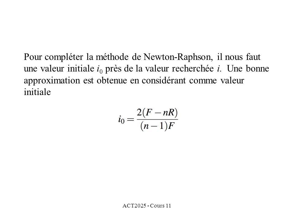 ACT2025 - Cours 11 Pour compléter la méthode de Newton-Raphson, il nous faut une valeur initiale i 0 près de la valeur recherchée i.